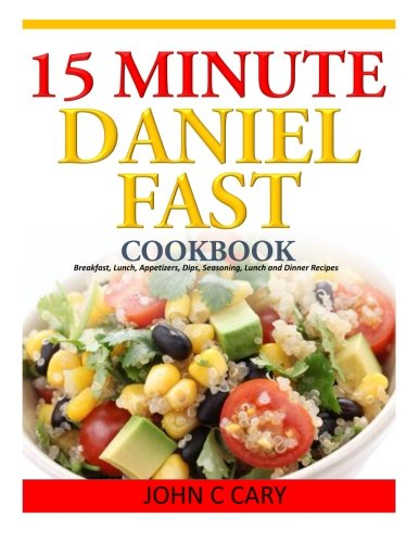 15 Minutes Daniel Fast Cookbook: Breakfast, Lunch, Appetizers, Dips, Seasoning, Lunch and Dinner Rec