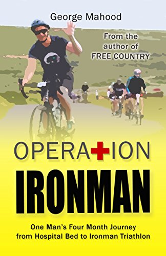 Operation Ironman: One Man's Four Month Journey from Hospital Bed to Ironman Triathlon by [George Mahood]