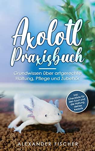 Axolotl Praxisbuch: Grundwissen über artgerechte Haltung, Pflege und Zubehör Inkl: Checkliste für den Kauf und die Haltung deines AXOLOTLS