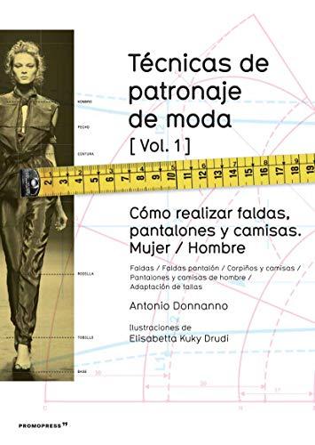 Técnicas de patronaje de moda vol. 1. Cómo realizar faldas, pantalones y camisas. Mujer/ Hombre