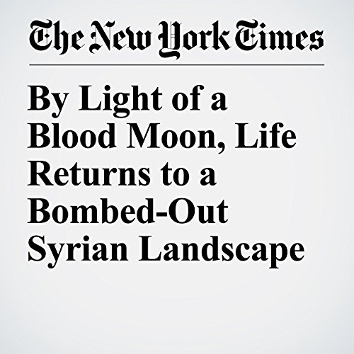 By Light of a Blood Moon, Life Returns to a Bombed-Out Syrian Landscape copertina