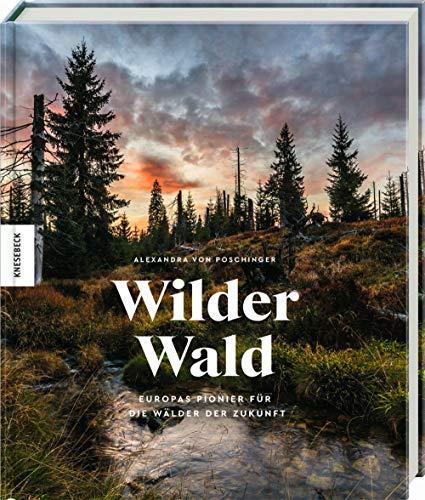 Wilder Wald: Europas Pionier für die Wälder der Zukunft. Naturschutz am Beispiel des Nationalparks Bayerischer Wald. Mit einem Vorwort von Jane Goodall