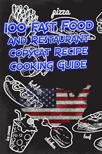 100 Fast Food and Restaurant Copycat Recipe Cooking Guide: Your Favorite Fast Food and Resturant Receipes Copies Directly From The Source To You!