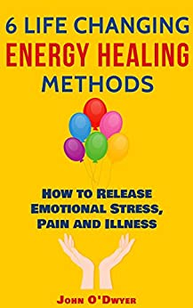 6 LIFE CHANGING ENERGY HEALING METHODS: How to Release Emotional Stress, Pain and Illness by [John O'Dwyer]