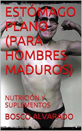 ESTÓMAGO PLANO (PARA HOMBRES MADUROS): NUTRICIÓN Y SUPLEMENTOS (Spanish Edition)