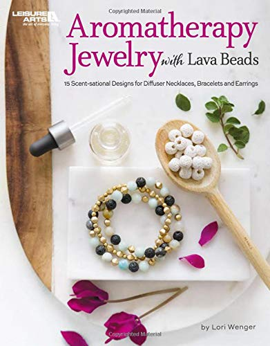 Aromatherapy Jewelry with Lava Beads: 15 Scent-sational Designs for Diffuser Necklaces, Bracelets and Earrings