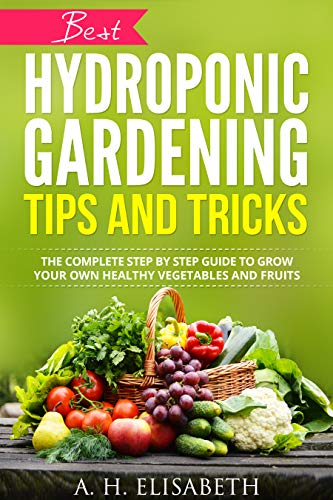Hydroponic Gardening Tips And Tricks: The Complete Step By Step Guide To Grow Your Own Healthy Vegetables And Fruits (hydrops and greenhouse gardening, ... hydroponics gardening, hydroponics system) by [Elisabeth A. h.]