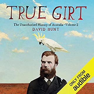 True Girt     The Unauthorised History of Australia              By:                                                                                                                                 David Hunt                               Narrated by:                                                                                                                                 David Hunt                      Length: 16 hrs and 16 mins     465 ratings     Overall 4.6