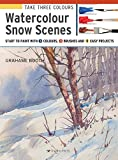 Take Three Colours: Watercolour Snow Scenes: Start to Paint with 3 colours, 3 brushes and 9 easy projects