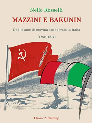 Mazzini e Bakunin: Dodici anni di movimento operaio in Italia (1860-1872)