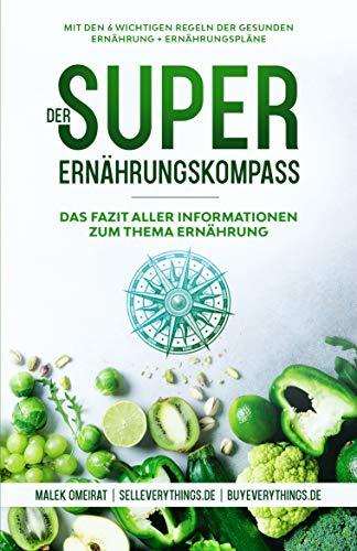Der Super-Ernährungskompass: Das Fazit aller Informationen zum Thema Ernährung : Mit den 6 wichtigen Regeln der gesunden Ernährung inklusive Ernährungspläne