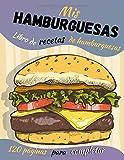 Mis hamburguesas: Libro de recetas de hamburguesas - 120 páginas para completar