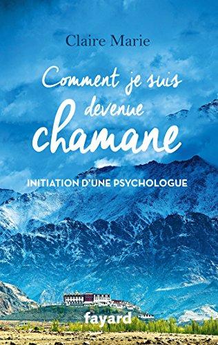 COMMENT JE SUIS DEVENUE CHAMANE: Initiation d'une psychologue