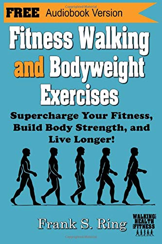 Fitness Walking and Bodyweight Exercises: Supercharge Your Fitness, Build Body Strength, and Live Longer (Walking for Health and Fitness, Band 2)
