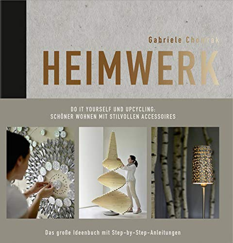 Heimwerk - Do it yourself und Upcycling: Schöner wohnen mit stilvollen Accessoires. Das große Ideenbuch mit Step-by-Step-Anleitungen.