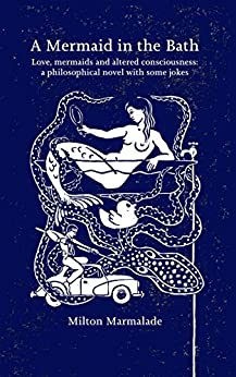 A Mermaid in the Bath: Love, mermaids and altered consciousness:a philosophical novel with some jokes (an everyday story of a man who finds a mermaid in his bath) by [Milton Marmalade, Martin Dace]