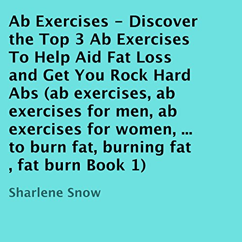 Ab Exercises: Discover the Top 3 Ab Exercises to Help Aid Fat Loss and Get You Rock Hard Abs audiobook cover art