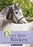 Über den Rücken: Pferde mit Rückenproblemen richtig reiten (Ausbildung von Pferd und Reiter)