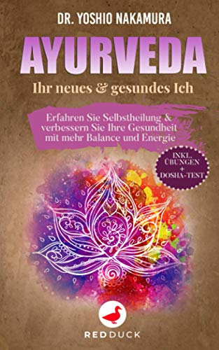 AYURVEDA: Ihr neues & gesundes Ich - Erfahren Sie Selbstheilung & verbessern Sie Ihre Gesundheit mit mehr Balance und Energie - inkl. Übungen + Dosha-Test