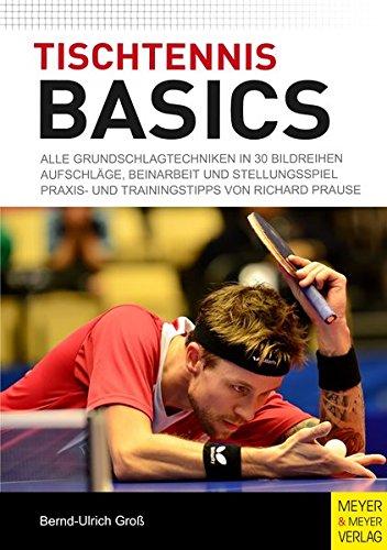 Tischtennis Basics: Alle Grundschlagtechniken in 30 Bildreihen. Aufschläge, Beinarbeit und Stellungsspiel. Praxis- und Trainingstipps von Richard Prause