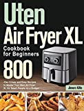 Uten Air Fryer XL Cookbook for Beginners: 800-Day Crispy and Easy Recipes to Master Your Uten Air Fryer XL for Smart People on a Budget