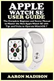 Apple Watch SE User Guide: The Complete Beginner and Senior Manual to Master the New Apple Watch SE with Tips and Tricks to Operate WatchOS 7