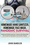 HOMEMADE HAND SANITIZER, HOMEMADE FACE MASK, PANDEMIC SURVIVAL: Complete And Definitive Guide; How To Create Your Own Medical Mask, How To Create Your Hand Sanitizer, How To Survive a Pandemic