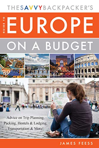 The Savvy Backpacker's Guide to Europe on a Budget: Advice on Trip...
