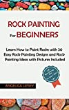 Rock Painting for Beginners: Learn How to Paint Rocks with 20 Easy Rock Painting Designs and Rock Painting Ideas with Pictures Included Rock Painting Book for Kids and Adults
