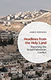 Headlines from the Holy Land: Reporting the Israeli-Palestinian Conflict (English Edition)
