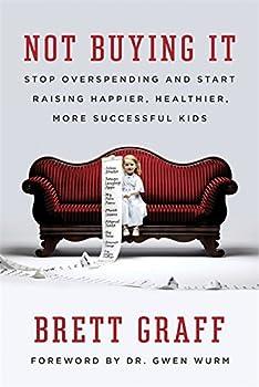 Not Buying It  Stop Overspending and Start Raising Happier Healthier More Successful Kids