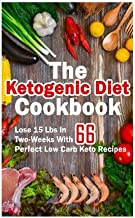 The Ketogenic Diet Cookbook: Lose 15 Lbs In Two-Weeks With 66 Perfect Low Carb Keto Recipes: (low carbohydrate, high protein, low carbohydrate foods, low carb, low carb cookbook, low carb recipes)