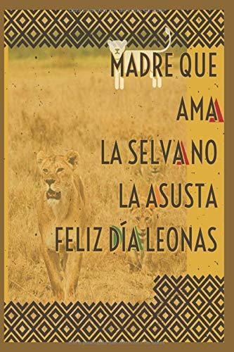 MADRE QUE AMA LA SELVA NO LA ASUSTA Feliz Día Leonas FELIZ DÍA DE LA MADRE: Cuaderno libreta de notas y apuntes ideal para regalar a las madres en su día especial. Con 120 paginas rayadas 6 x 9 in.