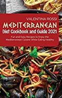 Mediterranean Diet Cookbook Guide 2021: Fun and Easy Recipes to Enjoy the Mediterranean Cuisine While Eating Healthy