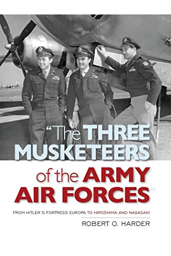 """""""The Three Musketeers of the Army Air Forces"""": From Hitler's Fortress Europa to Hiroshima and Nagasaki (English Edition)"""