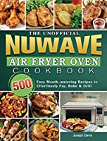 The Unofficial Nuwave Air Fryer Oven Cookbook: 500 Easy Mouth-watering Recipes to Effortlessly Fry, Bake & Grill