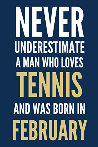 Never underestimate a man who loves Tennis and was born in February: Birthday Gift Journal - Notebook Diary Logbook - Perfect Gift For men born in february - Tennis lovers