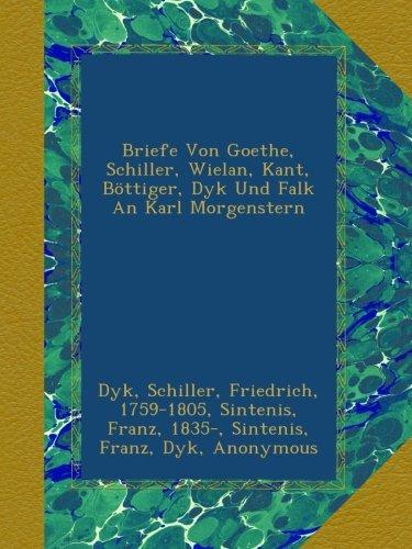 Briefe Von Goethe, Schiller, Wielan, Kant, Böttiger, Dyk Und Falk An Karl Morgenstern