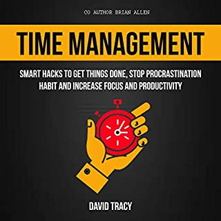 Time Management: Smart Hacks to Get Things Done, Stop Procrastination Habit and Increase Focus and Productivity                   By:                                                                                                                                 David Tracy,                                                                                        Brian Allen                               Narrated by:                                                                                                                                 Matthew Raftis                      Length: 3 hrs and 34 mins     26 ratings     Overall 5.0