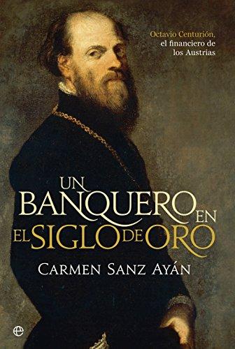 Un banquero en el Siglo de Oro : Octavio Centurión, el financiero de los Austrias (Historia)