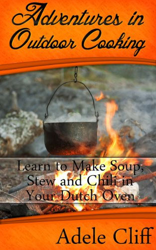 Adventures in Outdoor Cooking: Learn to Make Soup, Stew and Chili in Your Dutch Oven (Cast Iron Cooking Book 2) (English Edition)