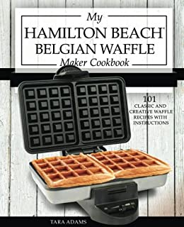 My Hamilton Beach Belgian Waffle Maker Cookbook: 101 Classic and Creative Waffle Recipes with Instructions (Hamilton Beach Waffle Maker Recipes)
