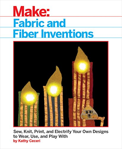 Fabric and Fiber Inventions: Sew, Knit, Print, and Electrify Your Own Designs to Wear, Use, and Play With (English Edition)