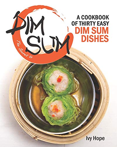 The Secret to Dim Sum: A Cookbook of Thirty Easy Dim Sum Dishes