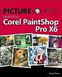Picture Yourself Learning Corel PaintShop Pro X6 by Diane Koers (2013-10-28) - Diane Koers