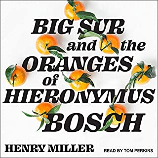 Big Sur and the Oranges of Hieronymus Bosch                   Written by:                                                                                                                                 Henry Miller                               Narrated by:                                                                                                                                 Tom Perkins                      Length: 15 hrs and 24 mins     Not rated yet     Overall 0.0