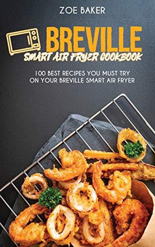 Breville Smart Air Fryer Cookbook: 100 Best Recipes You Must Try On Your Breville Smart Air Fryer