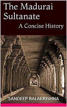 The Madurai Sultanate: A Concise History by [Sandeep Balakrishna]