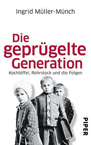 Die geprügelte Generation: Kochlöffel, Rohrstock und die Folgen by Ingrid Müller-Münch (2013-09-17)