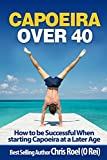 Capoeira Over 40: How to Be Successful When Starting Capoeira at a Later Age - Chris Roel